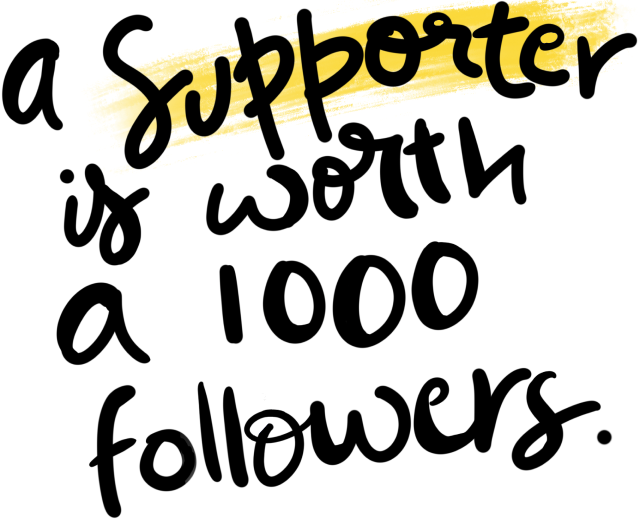 a supporter is worth a 1000 followers.
