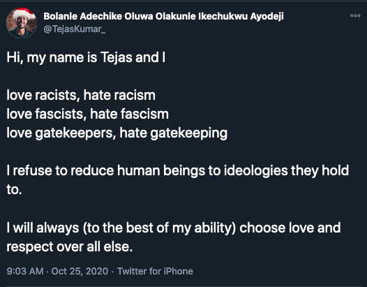 """A screencaption of a Tweet that says, """"Hi, my name is Tejas and I love racists, hate racism; love fascists, hate fascism; love gatekeepers, hate gatekeeping; I refuse to reduce human beings to ideologies they hold to. I will always (to the best of my ability) choose love and respect over all else."""""""